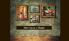 Who I am as a Teacher