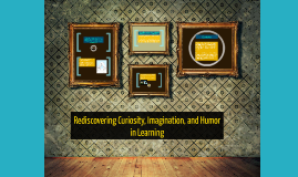Rediscovering Curiosity, Imagination, and Humor in Learning