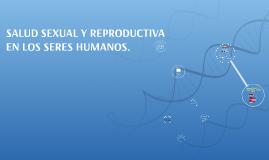 SALUD SEXUAL Y REPRODUCTIVA EN LOS SERES HUMANOS.
