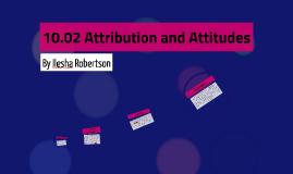 10.02 Attribution and Attitudes