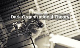 Dark Organizational Theory