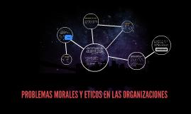 Copy of PROBLEMAS MORALES Y ETICOS EN LAS ORGANIZACIONES
