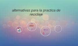 Copy of alternativas para la practica de reciclaje