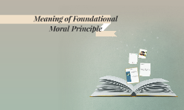 Copy of Meaning of Foundational Moral Principle