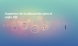 Aspectos de la educacion para el siglo XXI