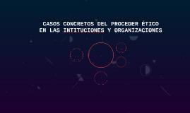 CASOS CONCRETOS DEL PROCEDER ÉTICO EN LAS INTITUCIONES Y ORG
