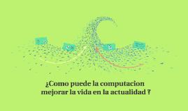 ¿como puede la computacion mejorar la vida en la actualidad