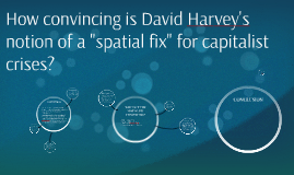 "How convincing is David Harvey's notion of a ""spatial fix"" f"