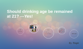 Should drinking age be remained at 21? ---Yes!