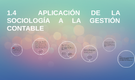 Copy of 1.4  APLICACIÓN DE LA SOCIOLOGÍA A LA GESTIÓN CONTABLE