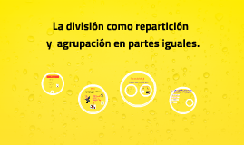 Copy of La división como repartición y agrupación en partes iguales.