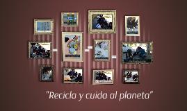 """""""Recicla y cuida al planeta"""""""
