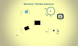 Copy of Workshop 1 The New Americans
