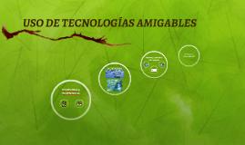USO DE TECNOLOGÍAS AMIGABLES