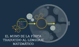 Copy of EL MUNO DE LA FÍSICA TRADUCIDO AL LENGUAJE MATEMÁTICO