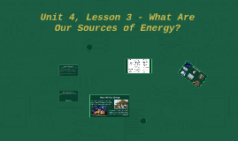 Unit 4, Lesson 3 - What Are Our Sources of Energy?