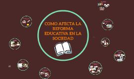 COMO AFECTA LA REFORMA EDUCATIVA EN LA SOCIEDAD