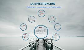 Copy of LA INVESTIGACION definicion, caracteristicas, tipos y clasificacion.