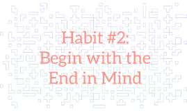Begin with the End in Mind (Habit 2)