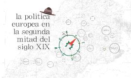 Copy of la politica  europea en la segunda mitad del siglo XIX