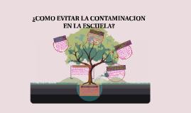Copy of ¿COMO EVITAR LA CONTAMINACION EN LA ESCUELA?