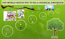 THE WORLD NEEDS YOU TO BE A CHEMICAL ENGINEER