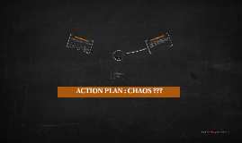 ACTION PLAN : CHAOS ???