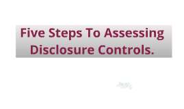 Five Steps To Assessing Disclosure Controls.