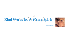 Copy of Kind Words for a Weary Spirit April 2010