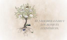 EL NEOLIBERALISMO Y LOS BLOQUES ECONOMICOS.