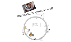 The world is yours as well