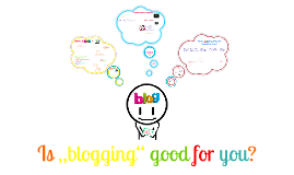 "Copy of Is ""blogging"" good for you?"