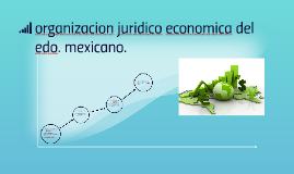 Copy of organizacion juridico economica del edo. mexicano.