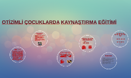 Copy of OTİZİMLİ ÇOCUKLARDA KAYNAŞTIRMA EĞİTİMİ