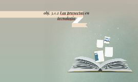 obj. 5.1.2 Los proyectos en tecnología