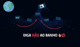 Copy of DIGA NÃO AO BANHO!