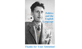 politics and the english language thesis Politics and the english language (1946), by george orwell, is an essay criticizing ugly and inaccurate contemporary written english he asserted.