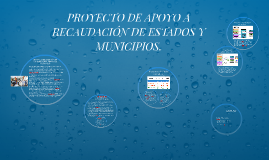PROYECTO DE APOYO A RECAUDACIÓN DE ESTADOS Y MUNICIPIOS.