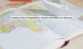 Creating Critical Geogrpahers: Enquiry and DMEs as a Necessa