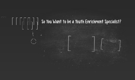 So You Want to be a Youth Enrichment Specialist?