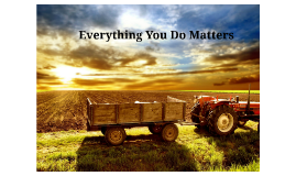 Everything You Do Matters