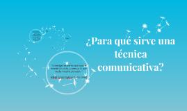 Copy of ¿Para qué sirve una técnica comunicativa?