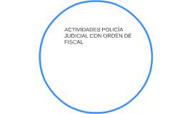ACTIVIDADES POLICÍA JUDICIAL CON ORDEN DE FISCAL