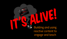IT'S ALIVE! Building and using reactive content to engage and teach