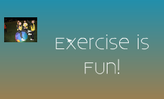 Exercise is Fun!