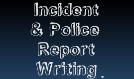 Copy of Incident & Police Report Writing by Holland Jones on Prezi