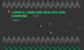 LIVING A LONG AND HEALTHY LIFE: EXERCISE