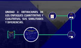 UNIDAD 2: DEFINICIONES DE LOS ENFOQUES CUANTITATIVO Y CUALITATIVO, SUS SIMILITUDES Y DIFERENCIAS