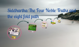 Copy of Siddhartha The Four Noble Truths and the eight fold path