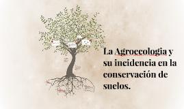 La Agroecologia y su incidencia en la conservacion de lsuel